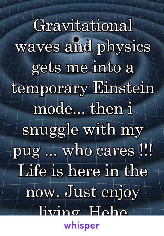 Gravitational waves and physics gets me into a temporary Einstein mode... then i snuggle with my pug ... who cares !!! Life is here in the now. Just enjoy living. Hehe