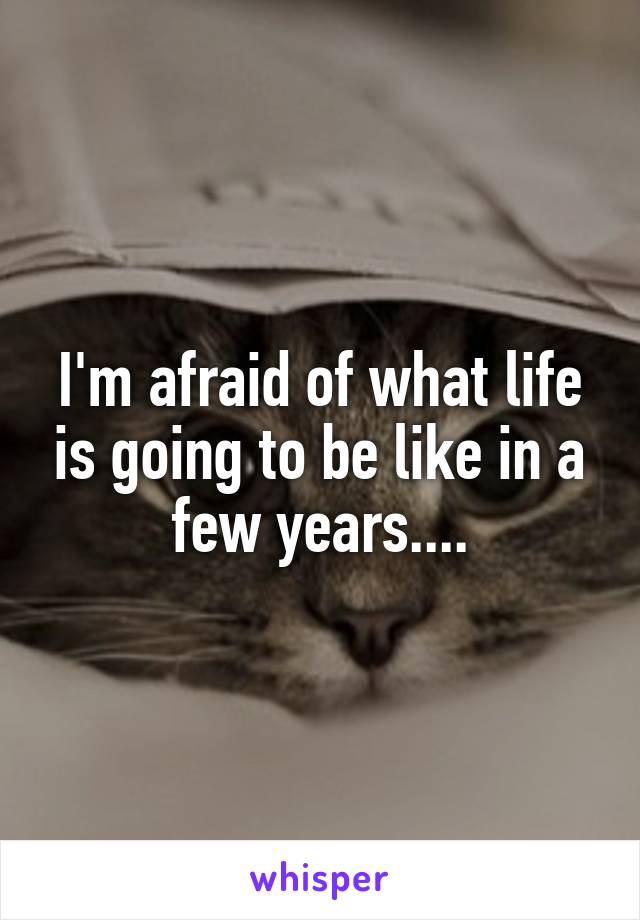 I'm afraid of what life is going to be like in a few years....
