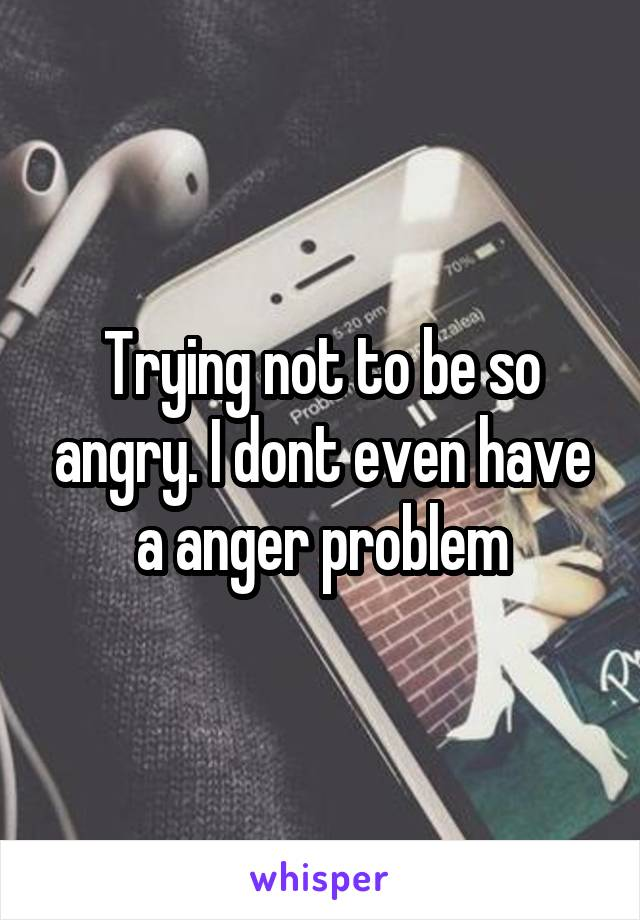 Trying not to be so angry. I dont even have a anger problem