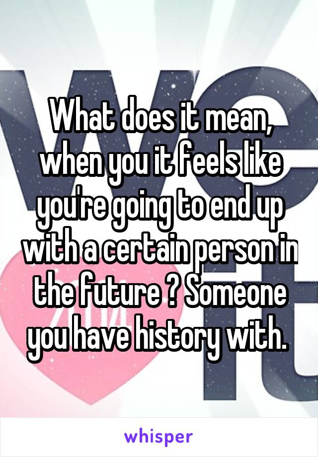 What does it mean, when you it feels like you're going to end up with a certain person in the future ? Someone you have history with.