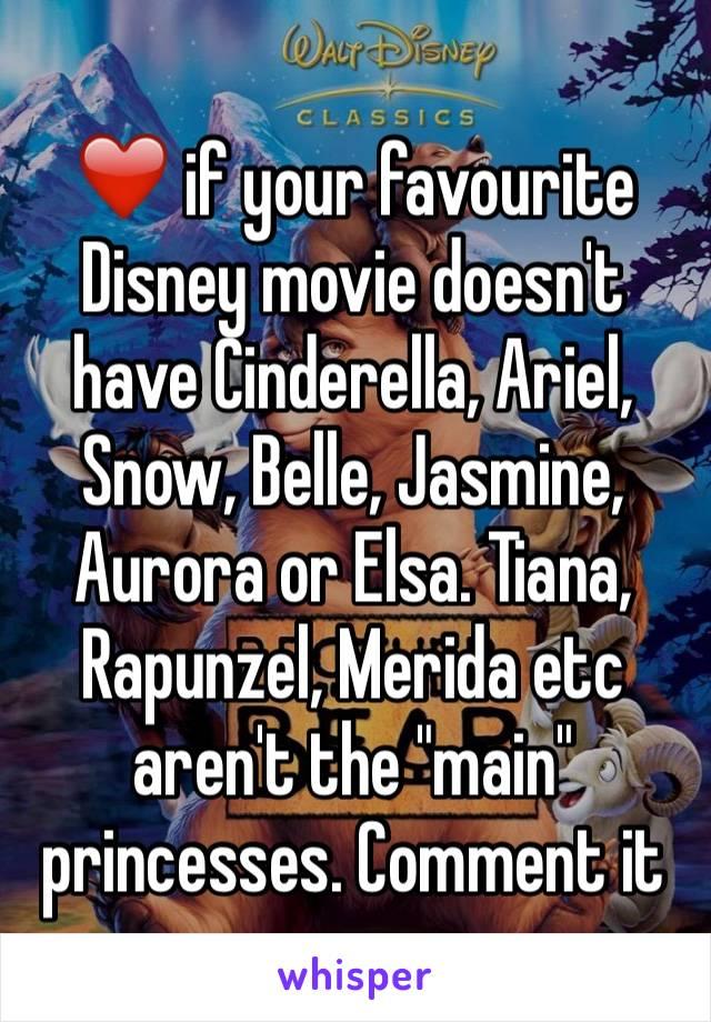 "❤️ if your favourite Disney movie doesn't have Cinderella, Ariel, Snow, Belle, Jasmine, Aurora or Elsa. Tiana, Rapunzel, Merida etc aren't the ""main"" princesses. Comment it"