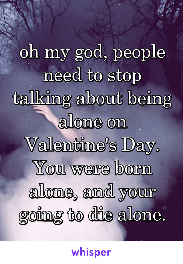 oh my god, people need to stop talking about being alone on Valentine's Day. You were born alone, and your going to die alone.