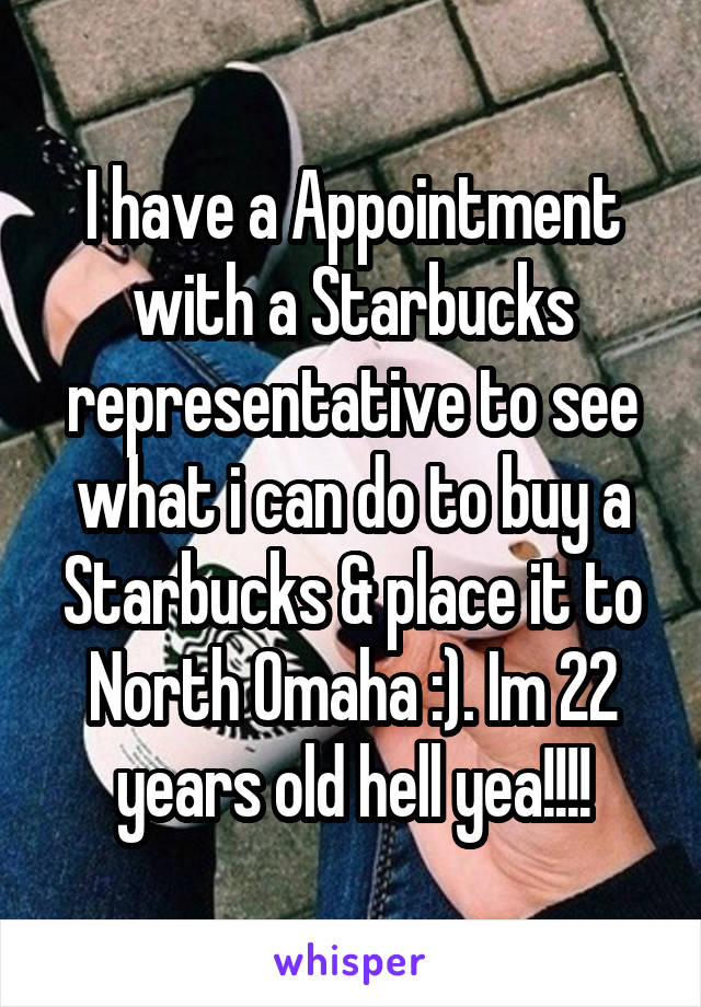 I have a Appointment with a Starbucks representative to see what i can do to buy a Starbucks & place it to North Omaha :). Im 22 years old hell yea!!!!