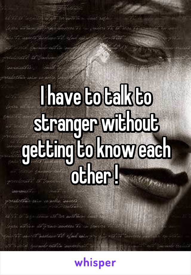 I have to talk to stranger without getting to know each other !