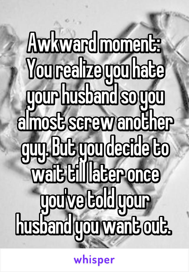 Awkward moment:  You realize you hate your husband so you almost screw another guy. But you decide to wait till later once you've told your husband you want out.