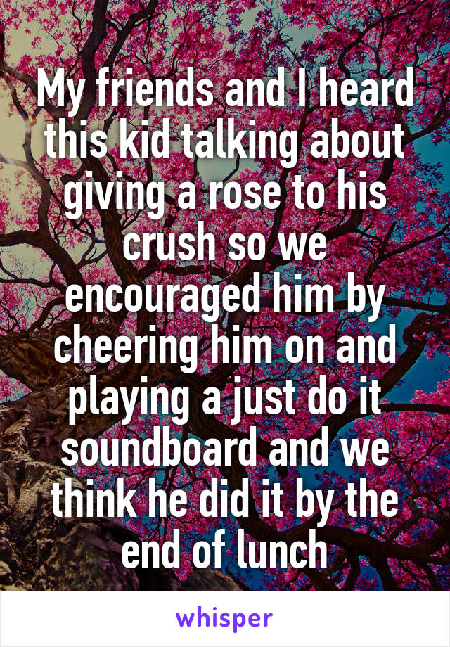 My friends and I heard this kid talking about giving a rose to his crush so we encouraged him by cheering him on and playing a just do it soundboard and we think he did it by the end of lunch