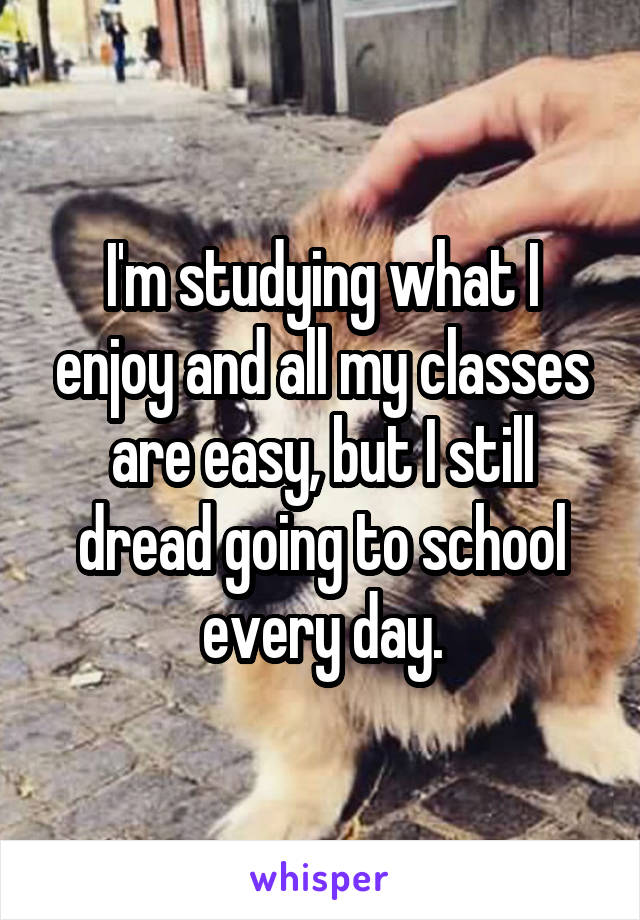 I'm studying what I enjoy and all my classes are easy, but I still dread going to school every day.