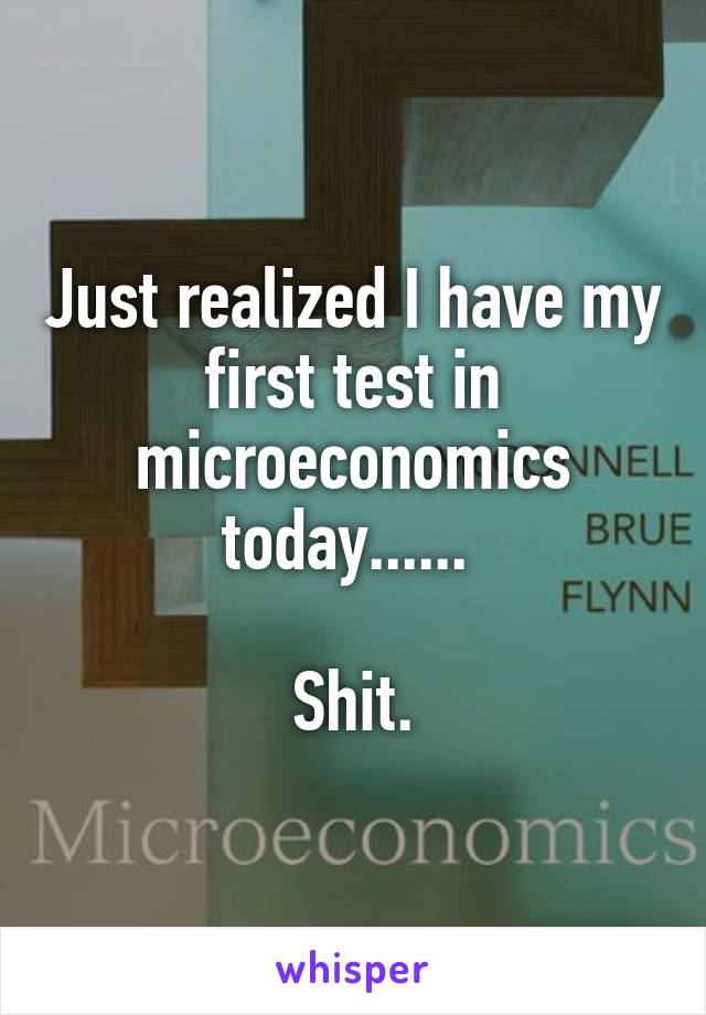 Just realized I have my first test in microeconomics today......   Shit.