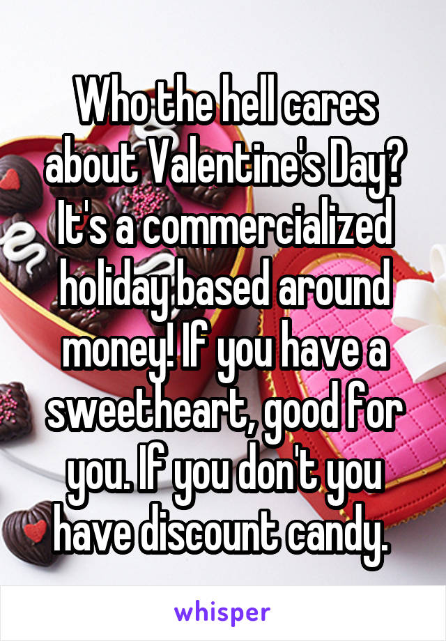 Who the hell cares about Valentine's Day? It's a commercialized holiday based around money! If you have a sweetheart, good for you. If you don't you have discount candy.