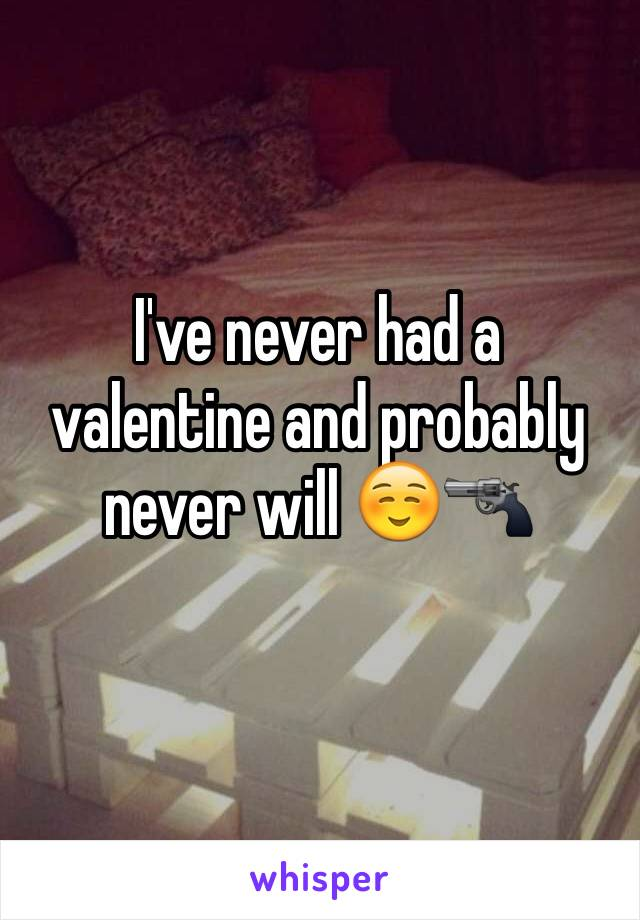 I've never had a valentine and probably never will ☺️🔫