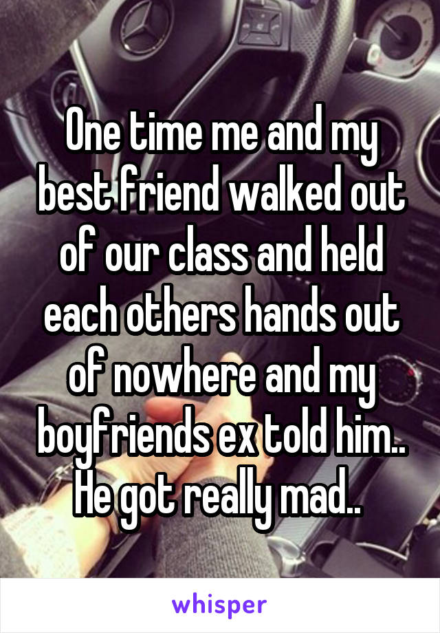One time me and my best friend walked out of our class and held each others hands out of nowhere and my boyfriends ex told him.. He got really mad..