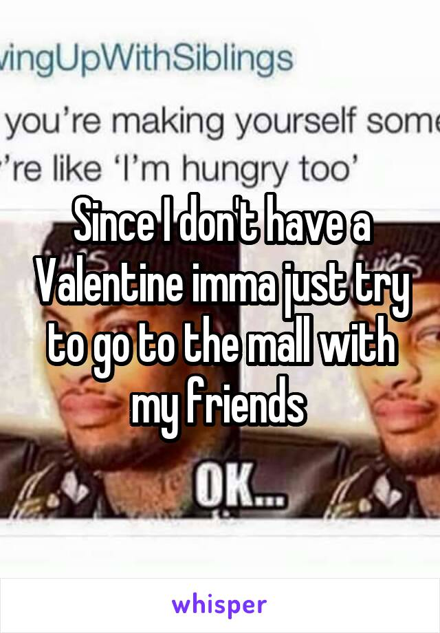 Since I don't have a Valentine imma just try to go to the mall with my friends