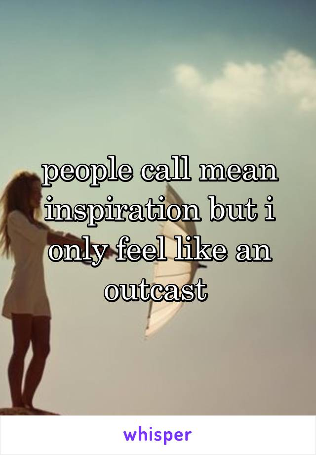 people call mean inspiration but i only feel like an outcast