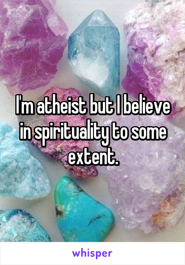 I'm atheist but I believe in spirituality to some extent.