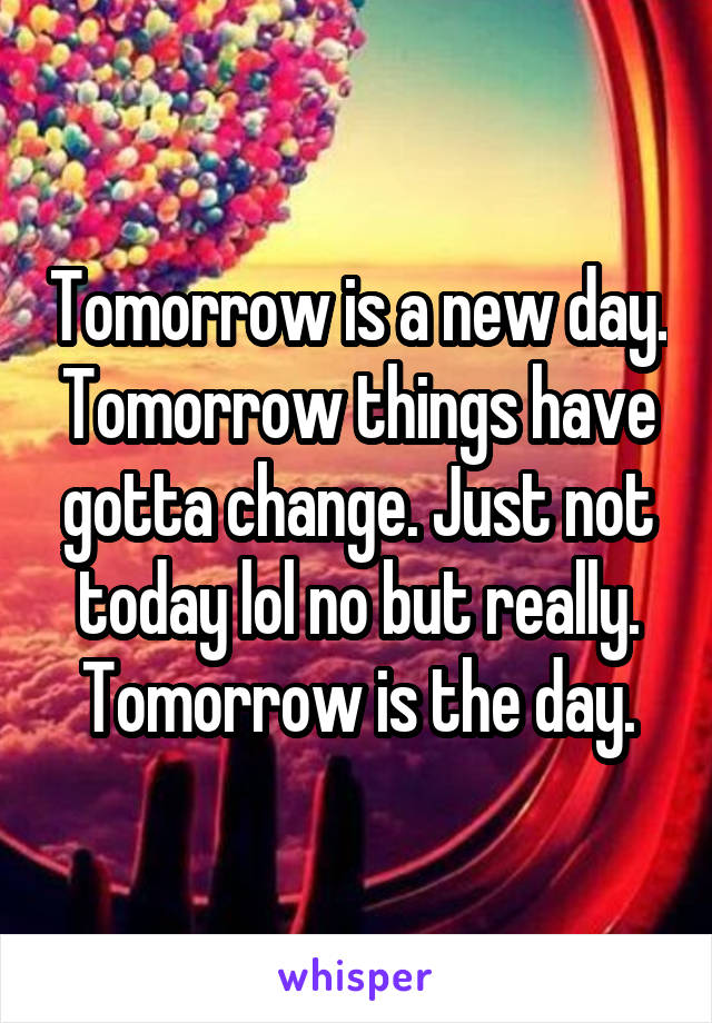 Tomorrow is a new day. Tomorrow things have gotta change. Just not today lol no but really. Tomorrow is the day.
