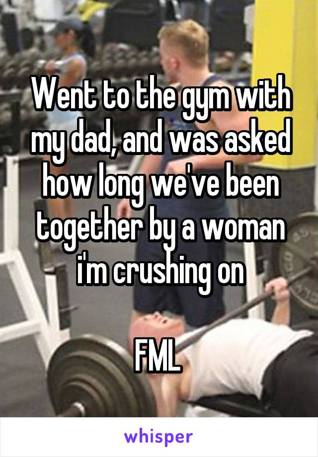 Went to the gym with my dad, and was asked how long we've been together by a woman i'm crushing on  FML