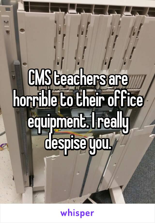 CMS teachers are horrible to their office equipment. I really despise you.