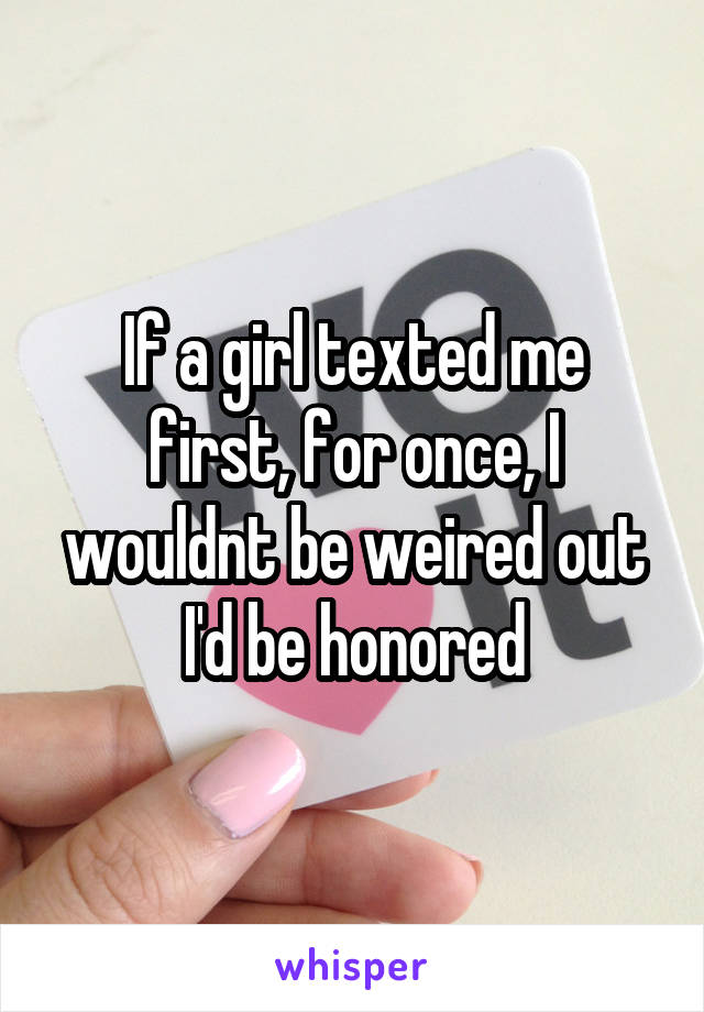 If a girl texted me first, for once, I wouldnt be weired out I'd be honored