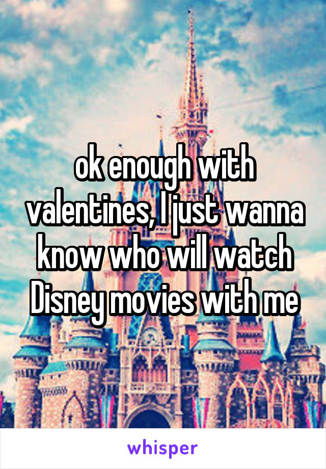 ok enough with valentines, I just wanna know who will watch Disney movies with me