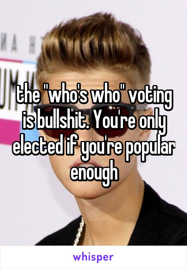 """the """"who's who"""" voting is bullshit. You're only elected if you're popular enough"""