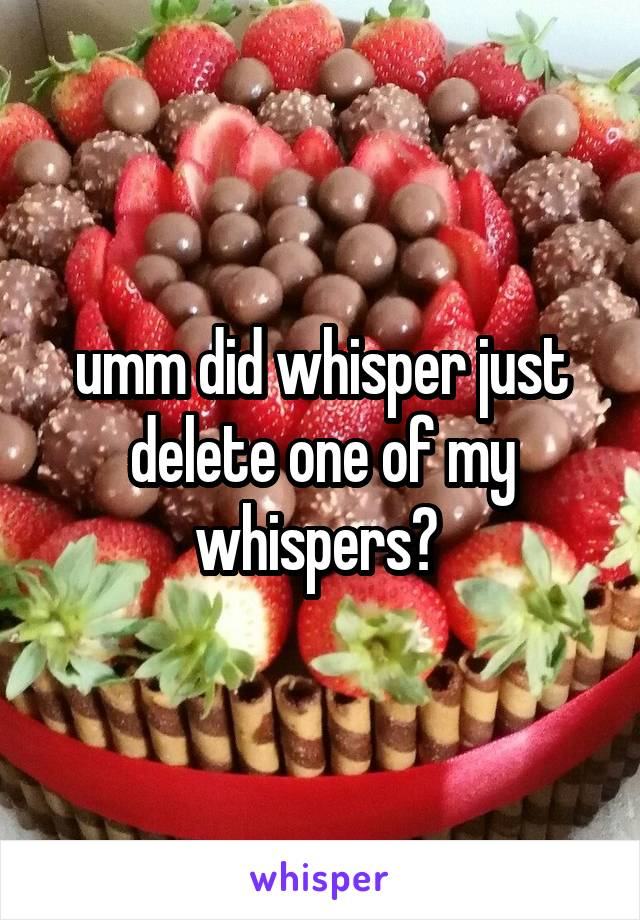 umm did whisper just delete one of my whispers?