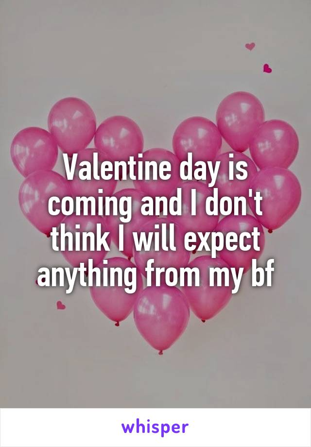 Valentine day is coming and I don't think I will expect anything from my bf