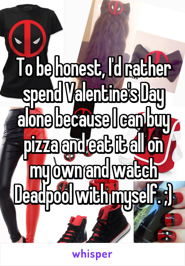 To be honest, I'd rather spend Valentine's Day alone because I can buy pizza and eat it all on my own and watch Deadpool with myself. ;)