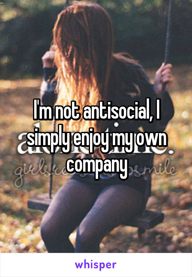 I'm not antisocial, I simply enjoy my own company