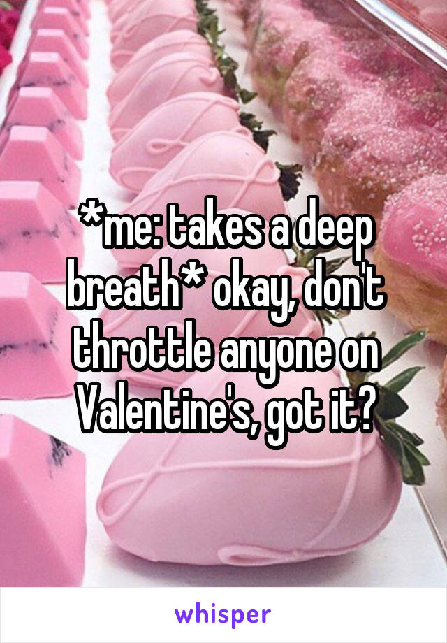 *me: takes a deep breath* okay, don't throttle anyone on Valentine's, got it?