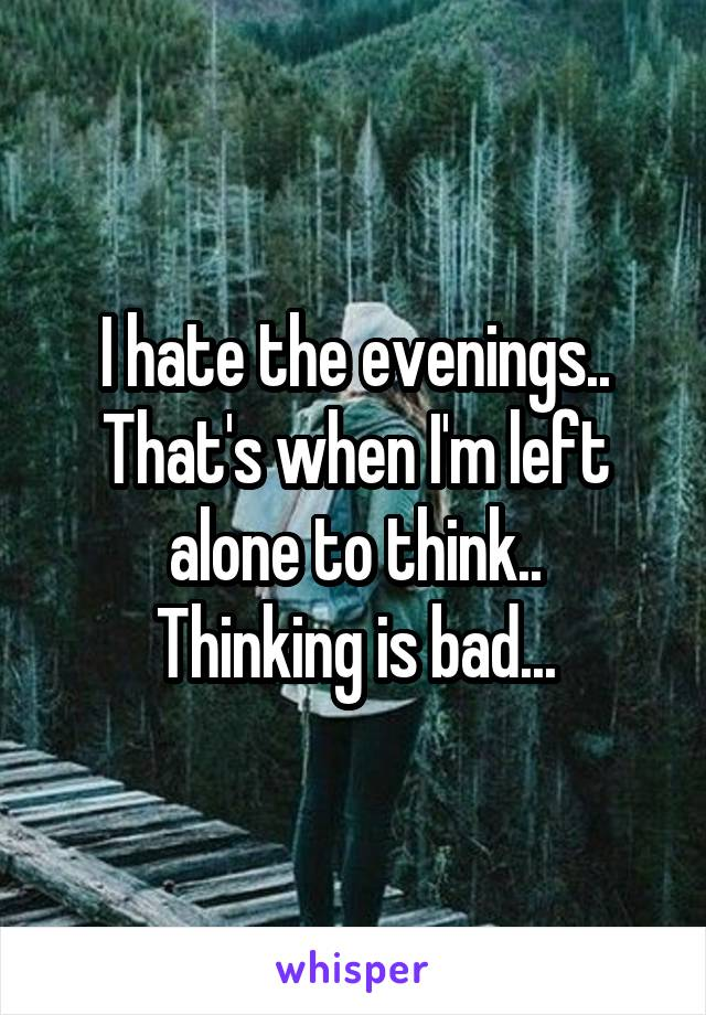 I hate the evenings.. That's when I'm left alone to think.. Thinking is bad...