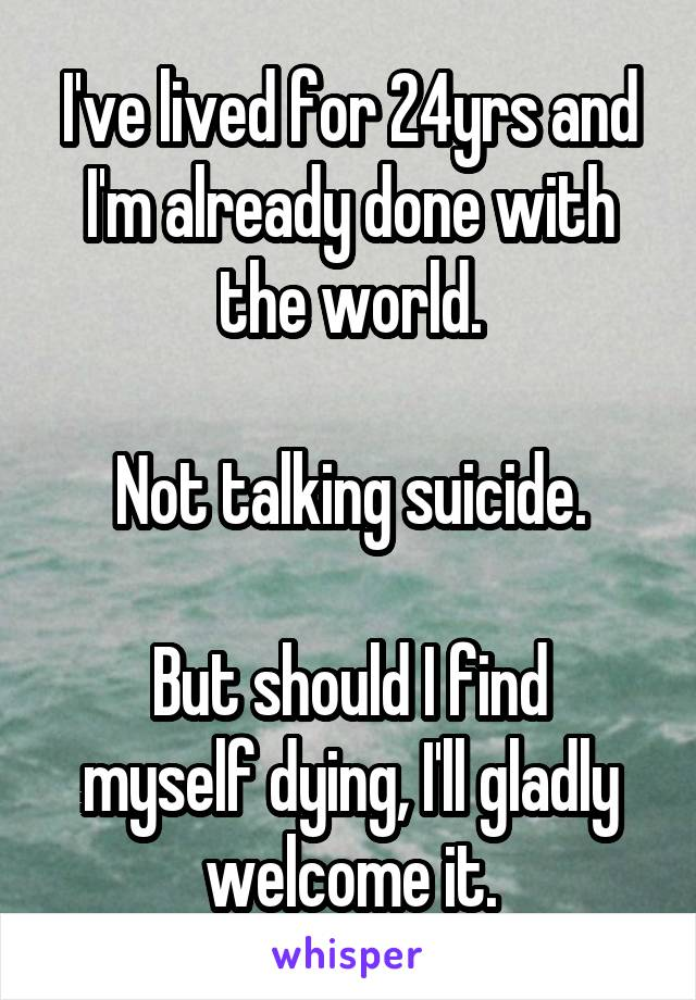 I've lived for 24yrs and I'm already done with the world.  Not talking suicide.  But should I find myself dying, I'll gladly welcome it.