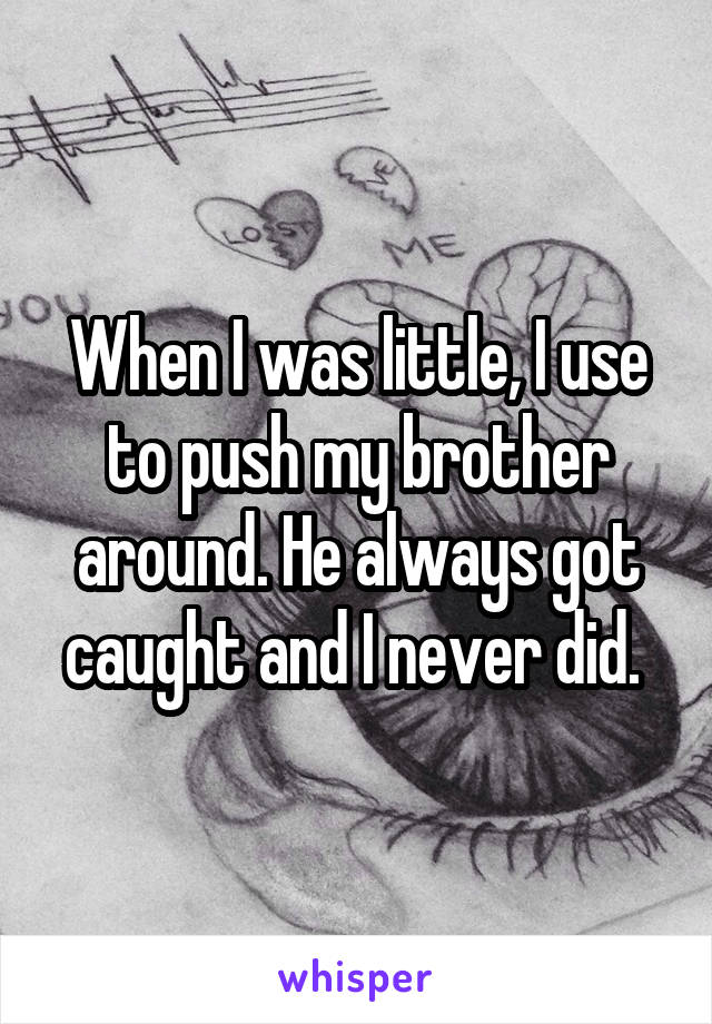 When I was little, I use to push my brother around. He always got caught and I never did.