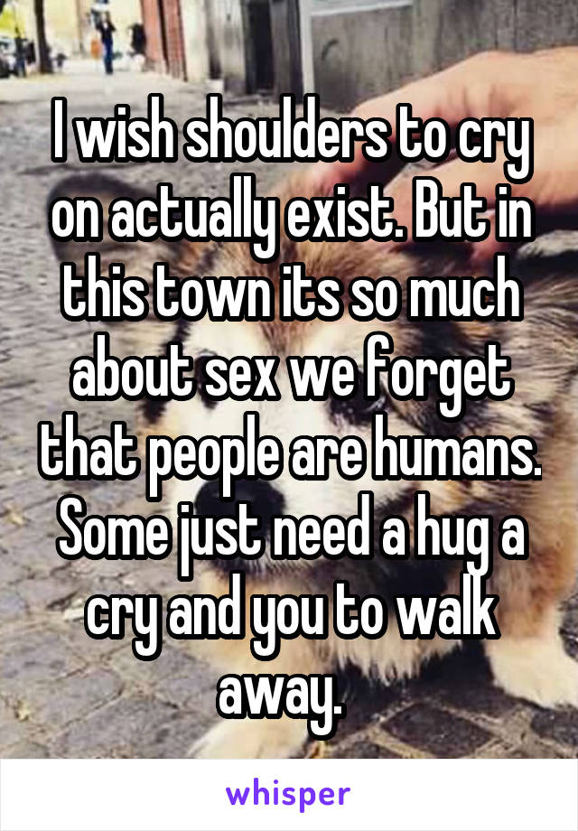 I wish shoulders to cry on actually exist. But in this town its so much about sex we forget that people are humans. Some just need a hug a cry and you to walk away.