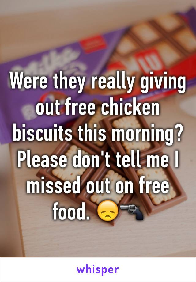 Were they really giving out free chicken biscuits this morning? Please don't tell me I missed out on free food. 😞🔫