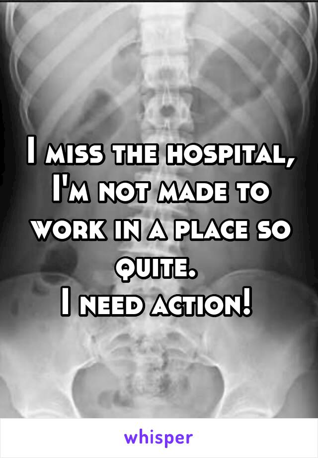 I miss the hospital, I'm not made to work in a place so quite.  I need action!