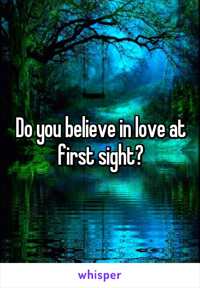 Do you believe in love at first sight?