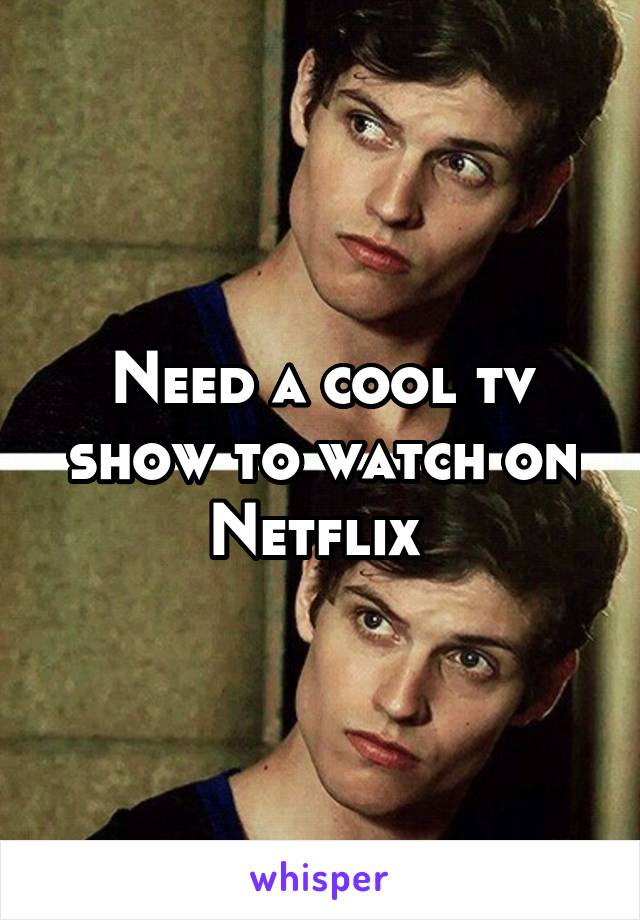 Need a cool tv show to watch on Netflix
