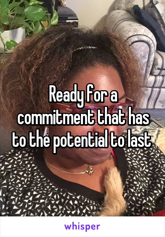 Ready for a commitment that has to the potential to last