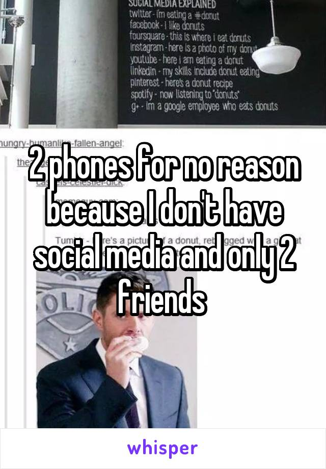 2 phones for no reason because I don't have social media and only 2 friends