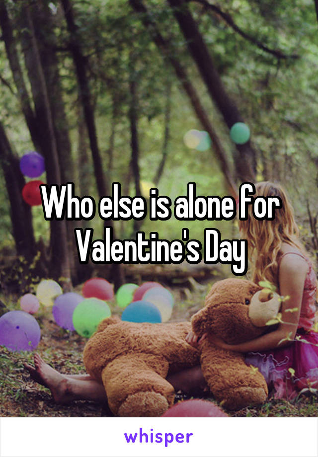 Who else is alone for Valentine's Day