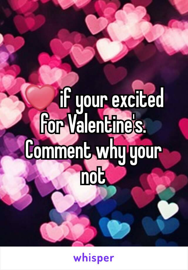❤ if your excited for Valentine's. Comment why your not