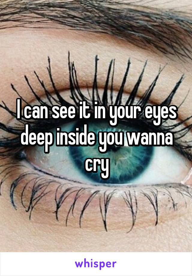 I can see it in your eyes deep inside you wanna cry
