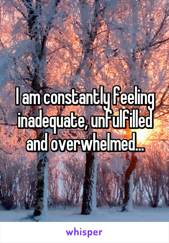 I am constantly feeling inadequate, unfulfilled and overwhelmed...
