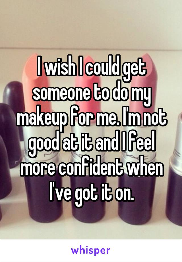 I wish I could get someone to do my makeup for me. I'm not good at it and I feel more confident when I've got it on.