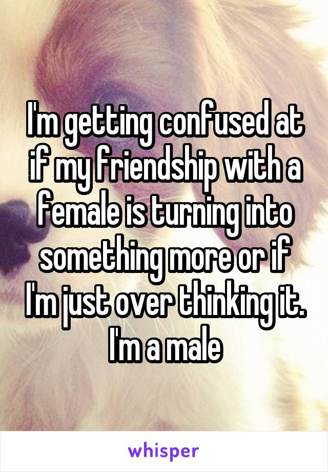 I'm getting confused at if my friendship with a female is turning into something more or if I'm just over thinking it. I'm a male