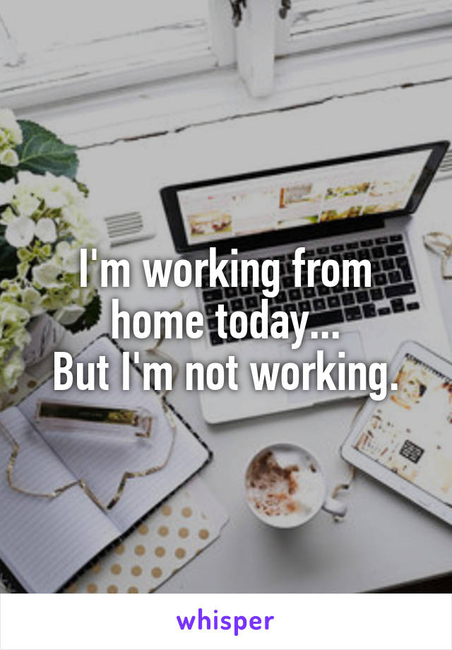 I'm working from home today... But I'm not working.