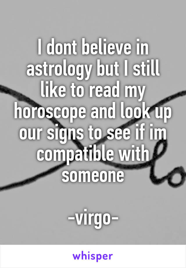 I dont believe in astrology but I still like to read my horoscope and look up our signs to see if im compatible with someone  -virgo-