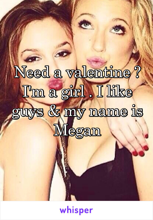 Need a valentine ? I'm a girl . I like guys & my name is Megan