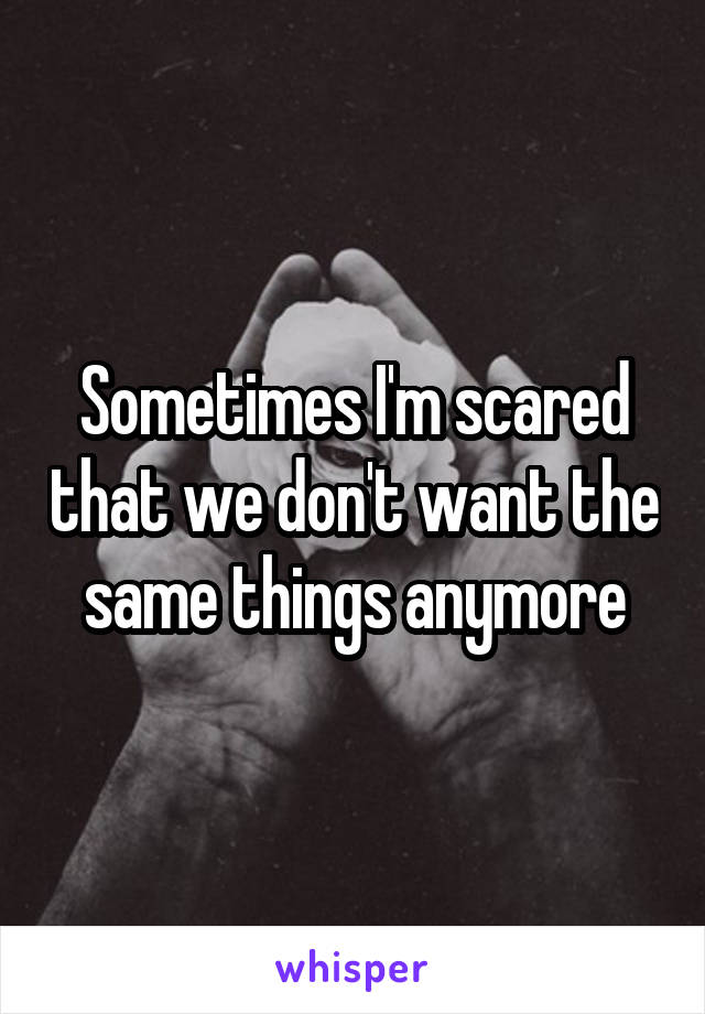 Sometimes I'm scared that we don't want the same things anymore