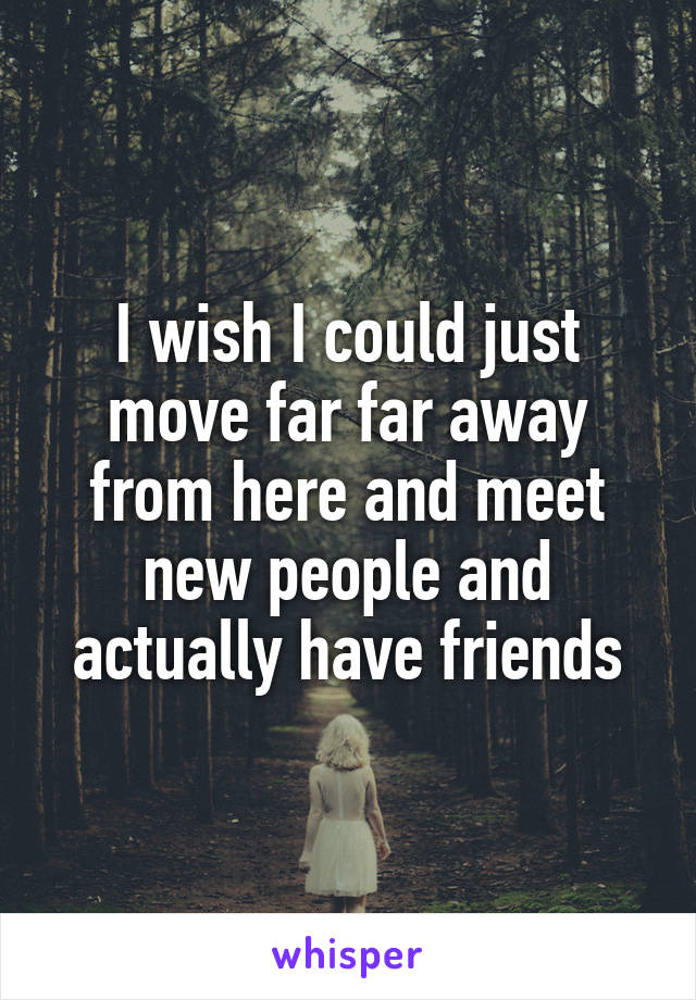 I wish I could just move far far away from here and meet new people and actually have friends